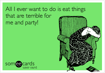 All I ever want to do is eat things that are terrible forme and party!