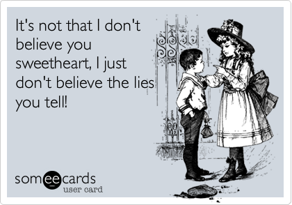 It's not that I don'tbelieve yousweetheart, I justdon't believe the liesyou tell!