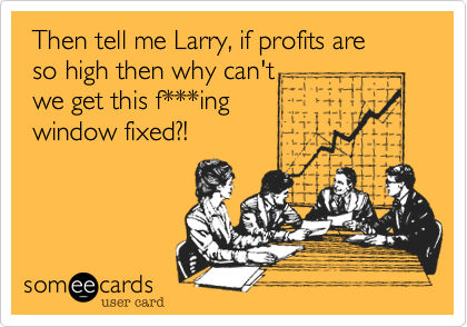 Then tell me Larry, if profits are  so high then why can't  we get this f***ing   window fixed?!