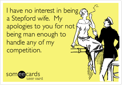 I have no interest in beinga Stepford wife.  Myapologies to you for notbeing man enough tohandle any of mycompetition.