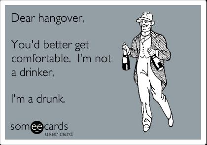 Dear hangover, You'd better get comfortable.  I'm not a drinker,I'm a drunk.