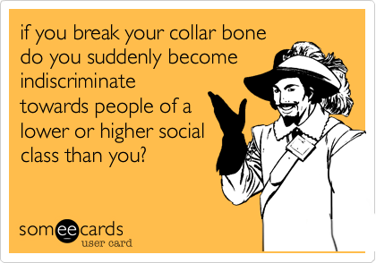 if you break your collar bonedo you suddenly becomeindiscriminatetowards people of alower or higher socialclass than you?