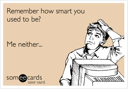 Remember how smart youused to be?Me neither...