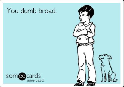 You dumb broad.