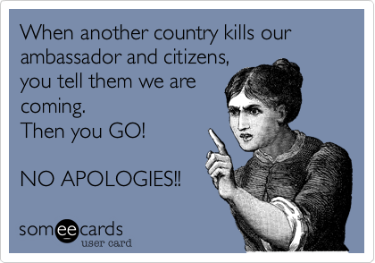 When another country kills our ambassador and citizens,you tell them we arecoming.Then you GO! NO APOLOGIES!!