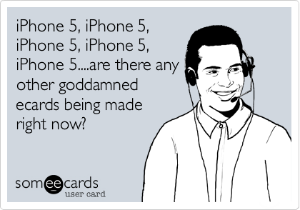 iPhone 5, iPhone 5,iPhone 5, iPhone 5,iPhone 5....are there anyother goddamnedecards being maderight now?