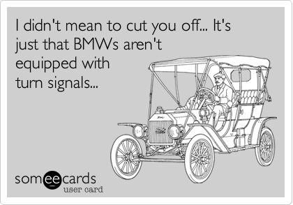 I didn't mean to cut you off... It's just that BMWs aren'tequipped withturn signals...