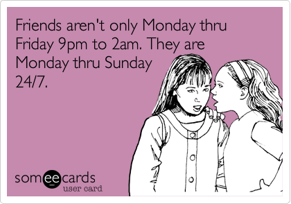 Friends aren't only Monday thru Friday 9pm to 2am. They are Monday thru Sunday24/7.