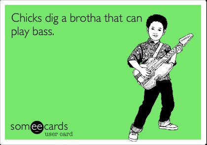 Chicks dig a brotha that canplay bass.