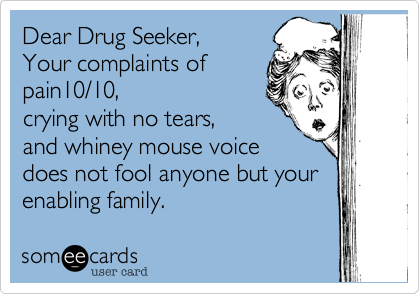Dear Drug Seeker,   Your complaints of pain10/10,crying with no tears, and whiney mouse voicedoes not fool anyone but yourenabling family.