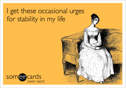 I get these occasional urgesfor stability in my life