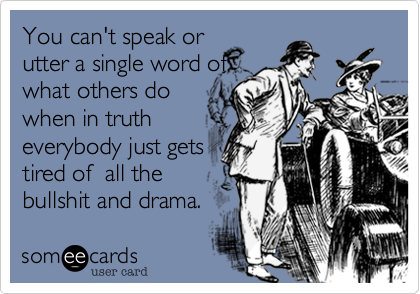 You can't speak orutter a single word ofwhat others dowhen in trutheverybody just getstired of  all thebullshit and drama.
