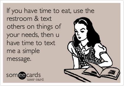 If you have time to eat, use the restroom & text