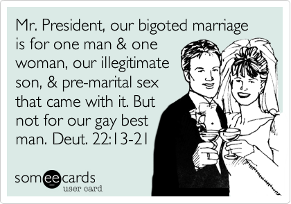 Mr. President, our bigoted marriage is for one man & onewoman, our illegitimateson, & pre-marital sexthat came with it. Butnot for our gay bestman. Deut. 22:13-21