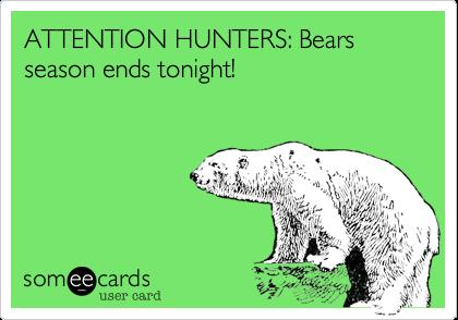 ATTENTION HUNTERS: Bears season ends tonight!