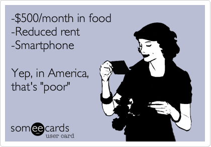 "-$500/month in food-Reduced rent-SmartphoneYep, in America,that's ""poor"""