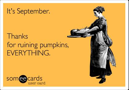 It's September.        Thanksfor ruining pumpkins,EVERYTHING.