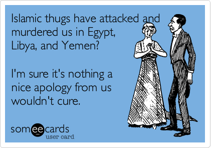 Islamic thugs have attacked and murdered us in Egypt, Libya, and Yemen?I'm sure it's nothing anice apology from uswouldn't cure.
