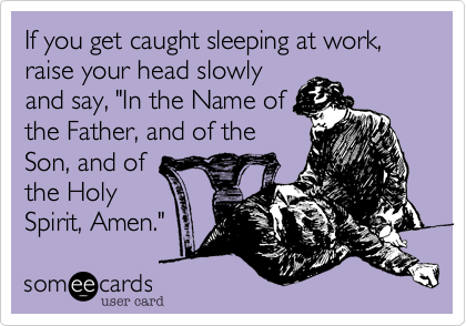 """If you get caught sleeping at work, raise your head slowlyand say, """"In the Name ofthe Father, and of theSon, and ofthe HolySpirit, Amen."""""""