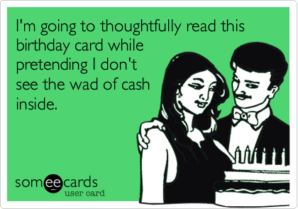 I'm going to thoughtfully read this birthday card whilepretending I don'tsee the wad of cashinside.