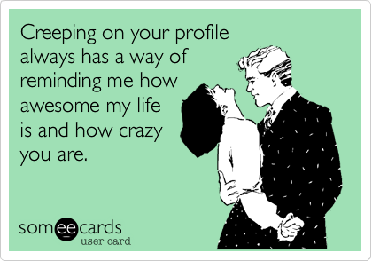 Creeping on your profilealways has a way ofreminding me howawesome my lifeis and how crazyyou are.