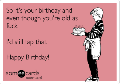 So it's your birthday andeven though you're old asfuck, I'd still tap that.Happy Birthday!