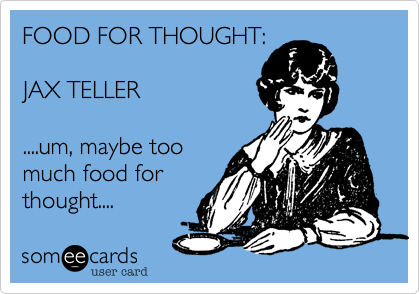 FOOD FOR THOUGHT:JAX TELLER....um, maybe toomuch food forthought....