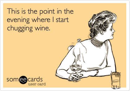 This is the point in theevening where I startchugging wine.