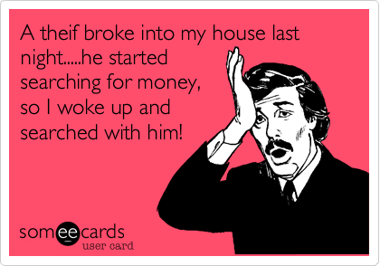 A theif broke into my house last night.....he startedsearching for money,so I woke up andsearched with him!