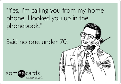"""""""Yes, I'm calling you from my home phone. I looked you up in the phonebook.""""Said no one under 70."""