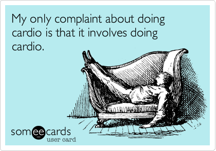 My only complaint about doing cardio is that it involves doing cardio.