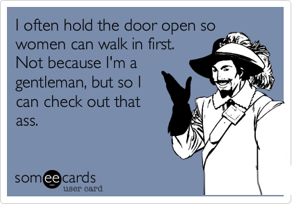 I often hold the door open sowomen can walk in first.Not because I'm agentleman, but so Ican check out thatass.
