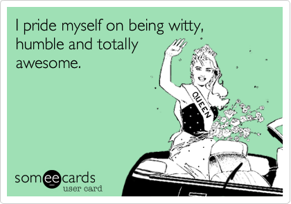 I pride myself on being witty, humble and totallyawesome.