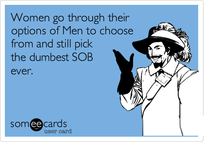 Women go through their options of Men to choosefrom and still pickthe dumbest SOBever.