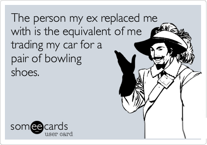 The person my ex replaced mewith is the equivalent of metrading my car for apair of bowlingshoes.