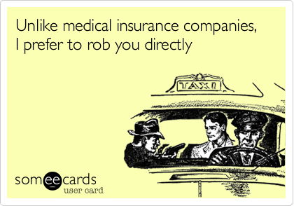Unlike medical insurance companies,I prefer to rob you directly
