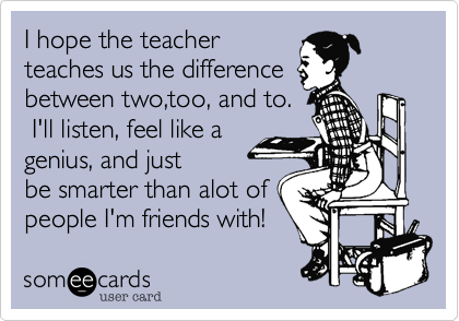 I hope the teacherteaches us the differencebetween two,too, and to. I'll listen, feel like agenius, and justbe smarter than alot of people I'm friends with!