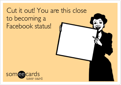 Cut it out! You are this close