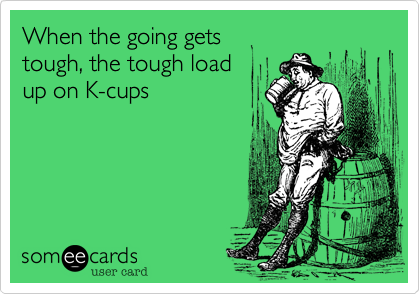 When the going gets tough, the tough loadup on K-cups