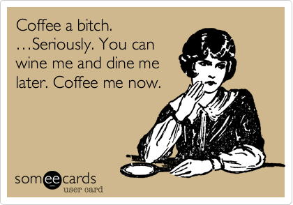 Coffee a bitch.