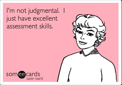 I'm not judgmental.  Ijust have excellentassessment skills.