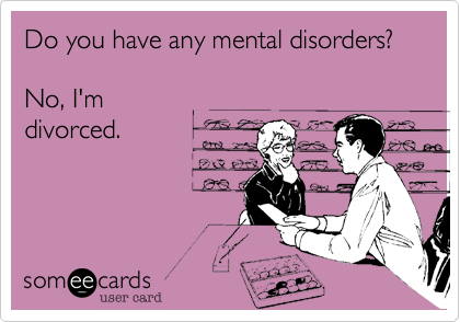 Do you have any mental disorders?No, I'mdivorced.
