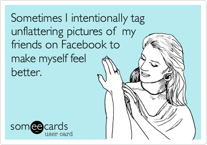 Sometimes I intentionally tag unflattering pictures of  myfriends on Facebook tomake myself feelbetter.