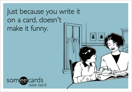 Just because you write iton a card, doesn'tmake it funny.