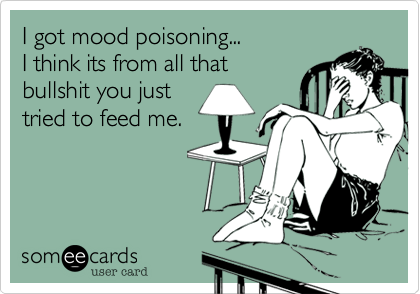 I got mood poisoning...I think its from all that bullshit you justtried to feed me.