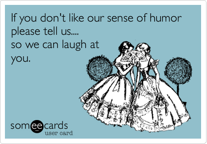 If you don't like our sense of humor please tell us....