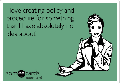 I love creating policy andprocedure for somethingthat I have absolutely noidea about!