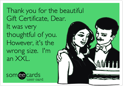Thank you for the beautiful Gift Certificate, Dear.It was verythoughtful of you.However, it's thewrong size.  I'man XXL.
