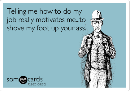 Telling me how to do myjob really motivates me...toshove my foot up your ass.