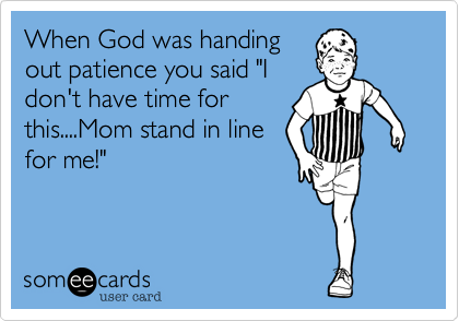 """When God was handingout patience you said """"Idon't have time forthis....Mom stand in linefor me!"""""""
